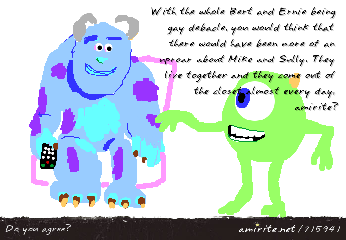 With the whole Bert and Ernie being gay debacle, you would think that there would have been more of an uproar about Mike and Sully. They live together and they come out of the closet almost every day, <strong>amirite?</strong>