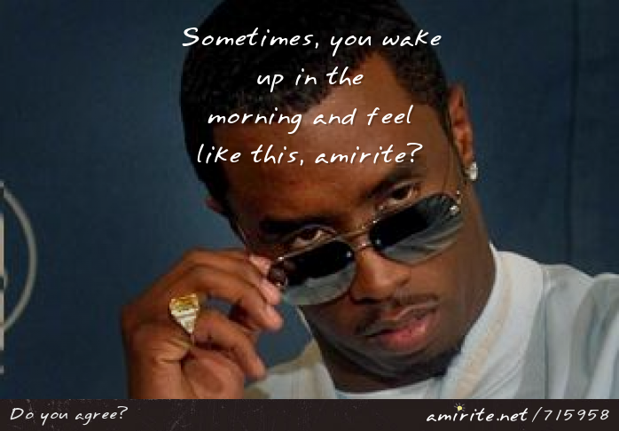 Sometimes, you wake up in the morning and feel like P Diddy, <strong>amirite?</strong>