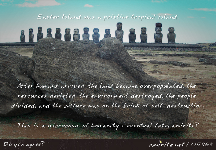 Easter Island was a pristine tropical island. After humans arrived, the land became overpopulated, the resources were depleted, the environment destroyed, the people divided, and the culture was on the brink of self-destruction. This is a microcosm of humanity's eventual fate, <strong>amirite?</strong>