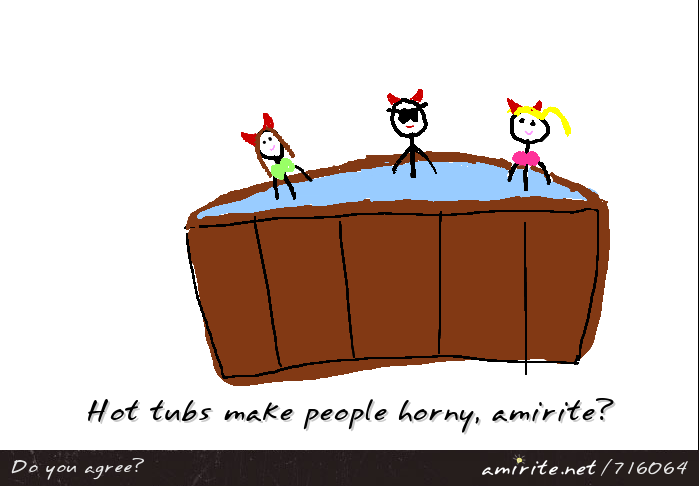 Hot tubs make people ****, <strong>amirite?</strong>