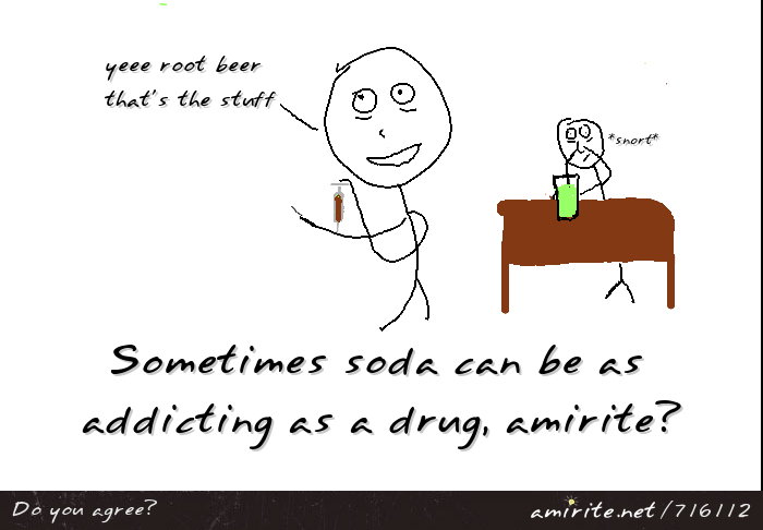 Sometimes soda can be as addicting as a drug, <strong>amirite?</strong>