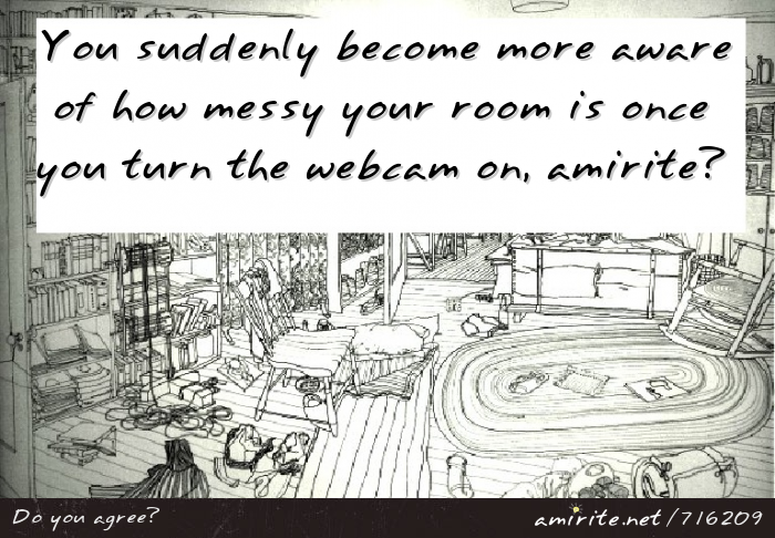 You suddenly become more aware of how messy your room is once you turn the webcam on, <strong>amirite?</strong>