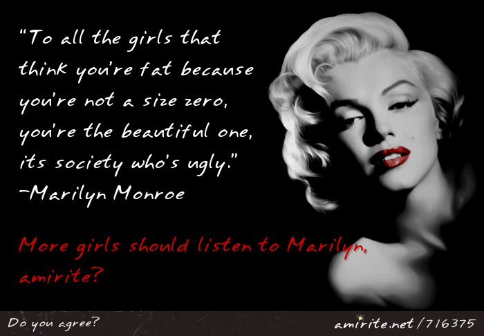 &#8220;To all the girls that think you&#8217;re fat because you&#8217;re not a size zero, you&#8217;re the beautiful one, its society who&#8217;s ugly.&#8221;  - Marilyn Monroe. More girls should listen to Marilyn, <strong>am I right?</strong>