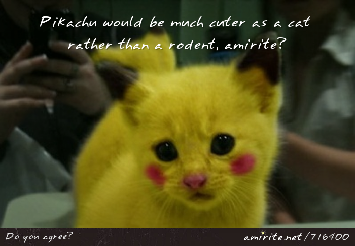 Pikachu would be much cuter as a cat rather than a rodent, <strong>amirite?</strong>