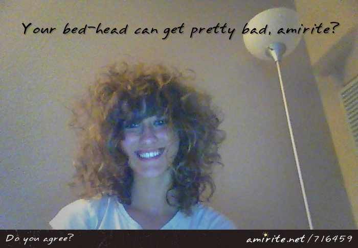 Your bed-head can get pretty bad, <strong>amirite?</strong>