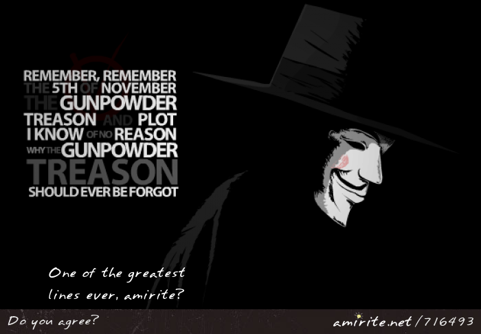 &#34;Remember, remember, the Fifth of November, the Gunpowder Treason and Plot. I know of no reason why the Gunpowder Treason should ever be forgot&#34;: One of the greatest lines ever, <strong>amirite?</strong>