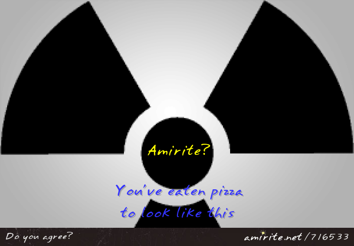 You've eaten pizza into the shape of the radioactivity symbol, <strong>amirite?</strong>