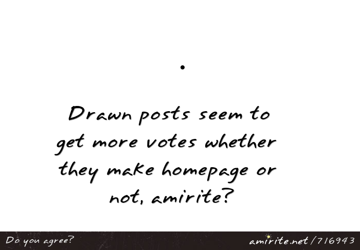 Drawing and picture posts seem to get more votes whether they make homepage or not, <strong>amirite?</strong>
