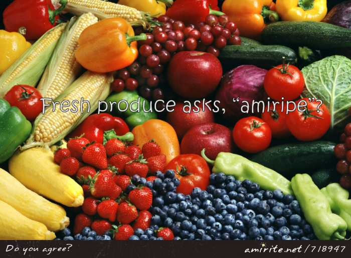 Fresh produce asks, &#34;amiripe&#34;? <strong>amirite?</strong>