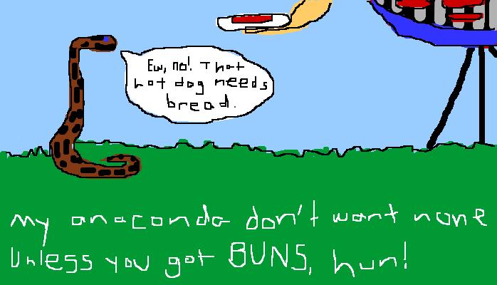Ew, no! That hot dog needs bread. My anaconda don't want none unless you got BUNS, hun!