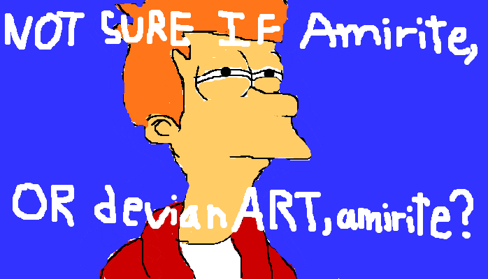 Not sure if amirite or devianART, <strong>amirite?</strong>