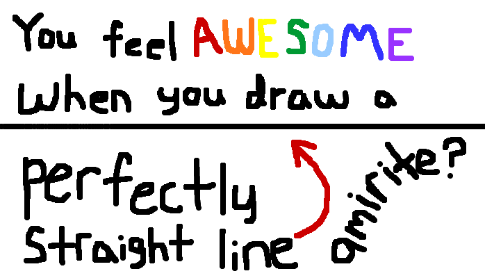 You feel awesome when you draw a perfectly straight line