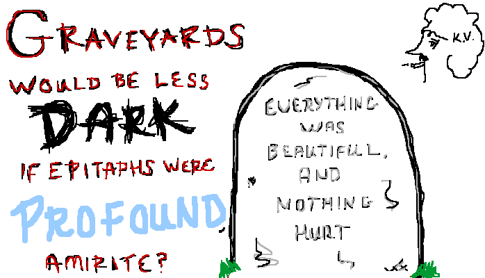Graveyards would be less dark if epitaphs were profound, <strong>amirite?</strong>
