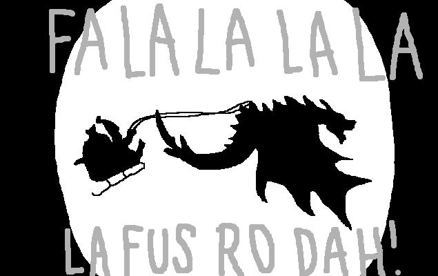 FA LA LA LA LA, LA FUS RO DAH! <strong>amirite?</strong>
