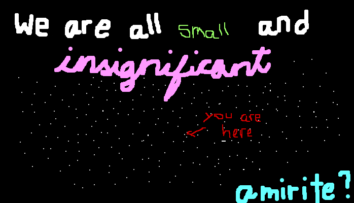 We are all small and insignificant, <strong>amirite?</strong>