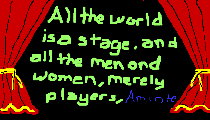 All the world is a stage, and all the men and women, merely players, <strong>amirite?</strong>