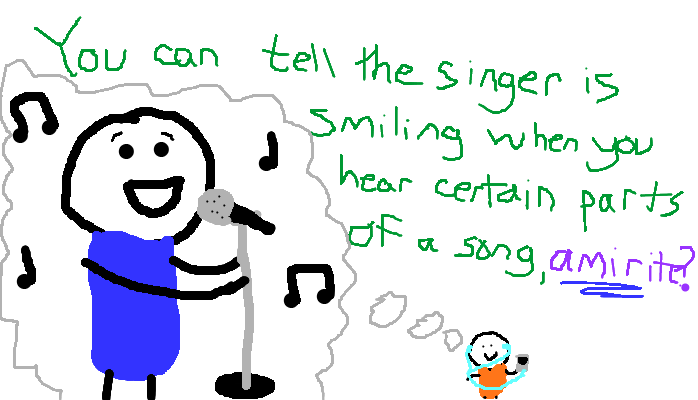 You can tell the singer is smiling when you hear certain parts of a song, <strong>amirite?</strong>