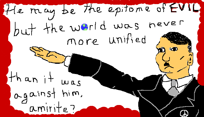 Hitler may be the epitome of evil, but the world was never more unified than it was against him, <strong>amirite?</strong>
