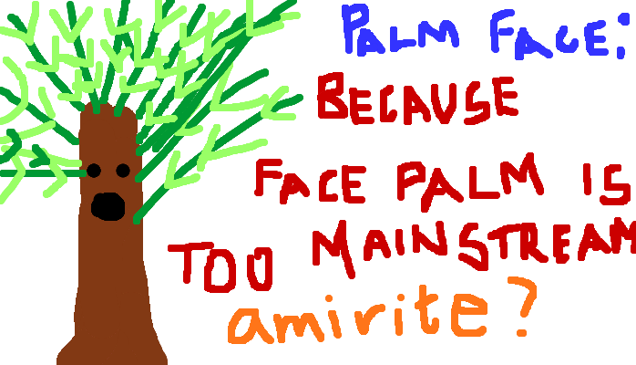 Palm face- because facepalm is too mainstream. <strong>amirite?</strong>