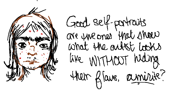 Good self-portraits are the ones that show what the artist looks like WITHOUT hiding their flaws, <strong>amirite?</strong>