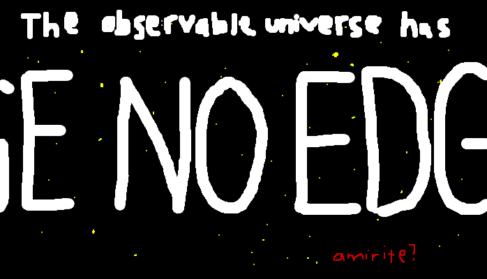 The observable universe has no edge, <strong>amirite?</strong>