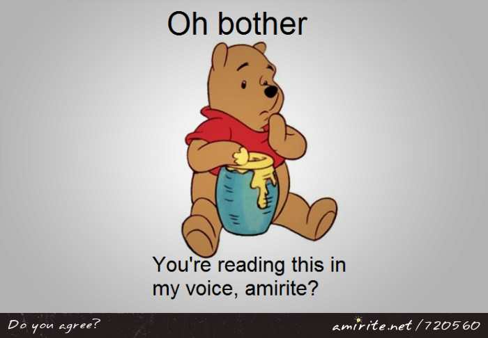 Oh bother. You're reading this in Pooh Bear's voice, <strong>amirite?</strong>