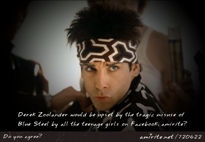 Derek Zoolander would be upset by the tragic misuse of Blue Steel by all the teenage girls on Facebook, <strong>amirite?</strong>