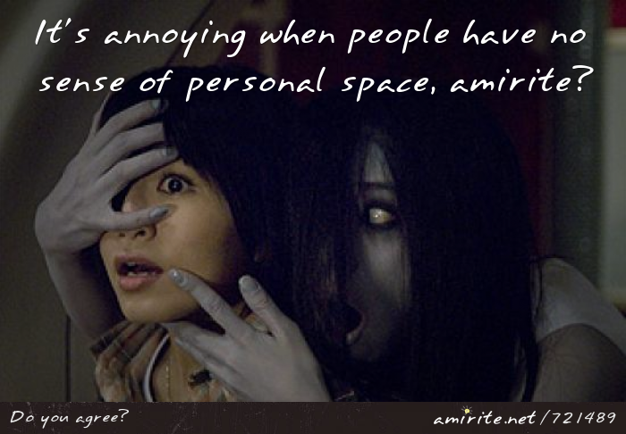 It's annoying when people have no sense of personal space, <strong>amirite?</strong>