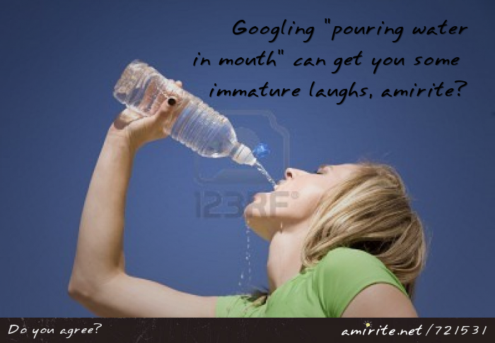 Googling &#34;pouring water in mouth&#34; can get you some immature laughs, <strong>amirite?</strong>