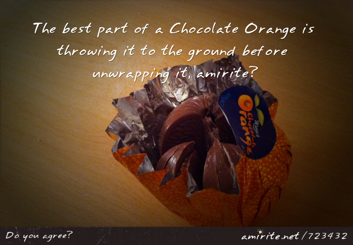 The best part of a Chocolate Orange is throwing it to the ground before unwrapping it, <strong>amirite?</strong>