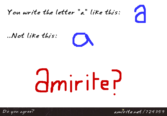 You write the letter &#34;a&#34; the way it appears in most fonts, not the way it is usually written, <strong>amirite?</strong>