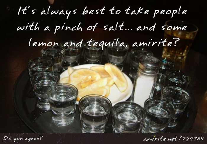 It's always best to take people with a pinch of salt... and some lemon and tequila, <strong>amirite?</strong>