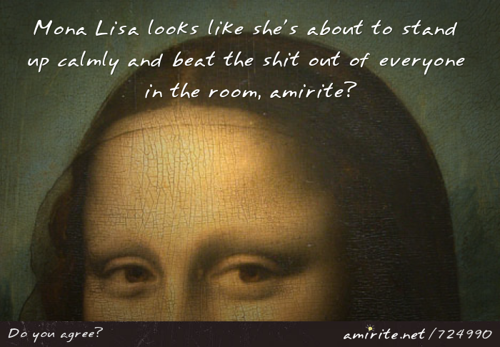 Mona Lisa looks like she's about to stand up calmly and beat the shit out of everyone in the room, <strong>amirite?</strong>