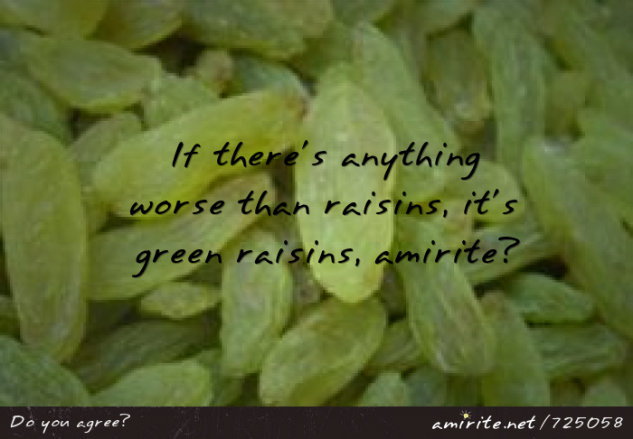If there's anything worse than raisins it's green raisins, <strong>amirite?</strong>