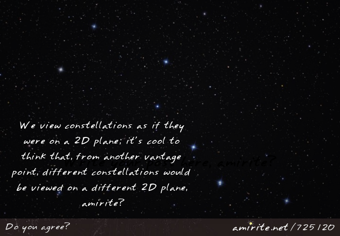 We view constellations as if they were on a 2D plane; it's cool to think that, from another vantage point, different constellations would be viewed on a different 2D plane, <strong>amirite?</strong>