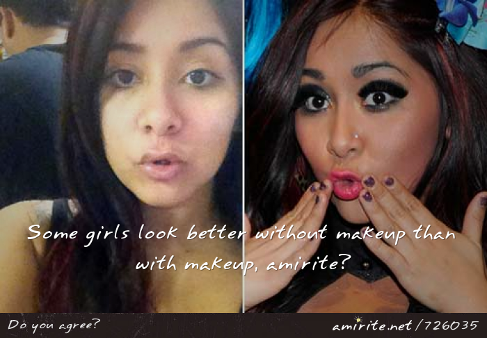 Some girls look better without makeup than with makeup, <strong>amirite?</strong>