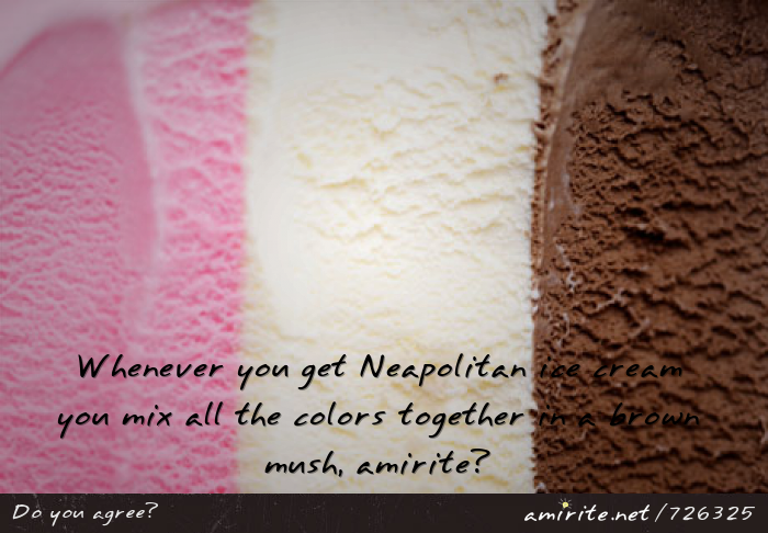 Whenever you get Neapolitan ice cream you mix all the colors together in a brown mush, <strong>amirite?</strong>
