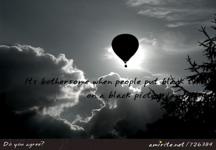 Its bothersome when people put black text on a black picture, <strong>amirite?</strong>