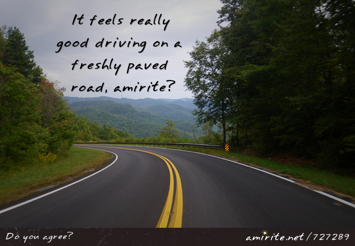 It feels really good driving on a freshly paved road, <strong>amirite?</strong>