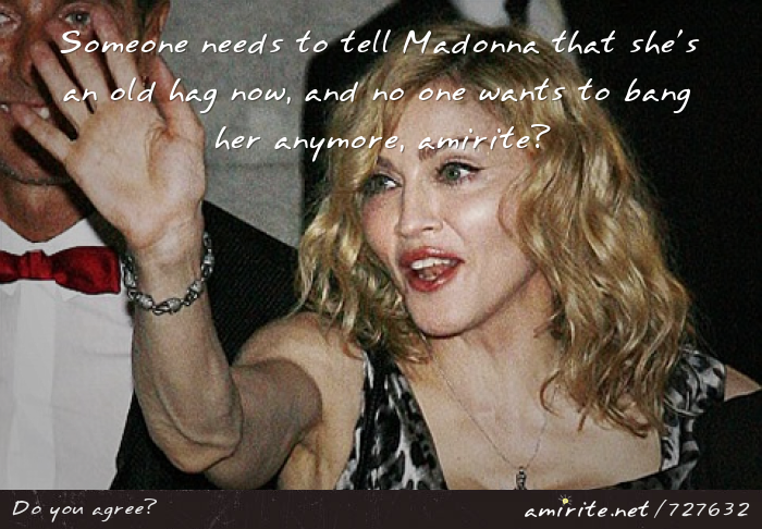 Someone needs to tell Madonna that she's an old hag now, and no one wants to bang her anymore, <strong>amirite?</strong>
