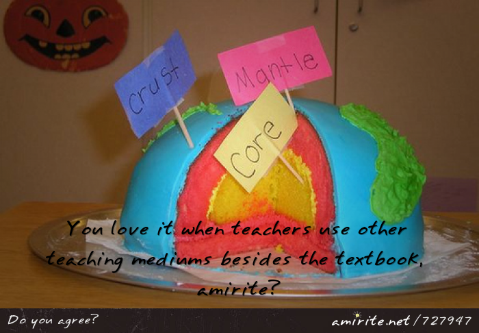 You love it when teachers use other teaching mediums besides the textbook, <strong>amirite?</strong>