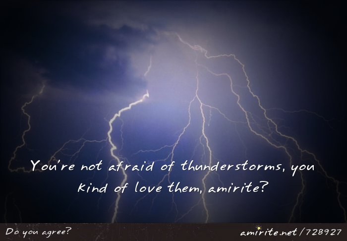 You're not afraid of thunderstorms, you kind of love them, <strong>amirite?</strong>