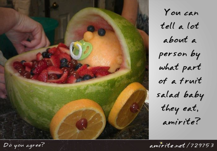 You can tell a lot about a person by what part of a fruit salad baby they eat, <strong>amirite?</strong>