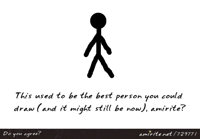 Stick figures were or are the full extent of your drawing of a person, <strong>amirite?</strong>