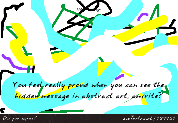 You feel really proud when you can see and understand the hidden message in abstract art, <strong>amirite?</strong>
