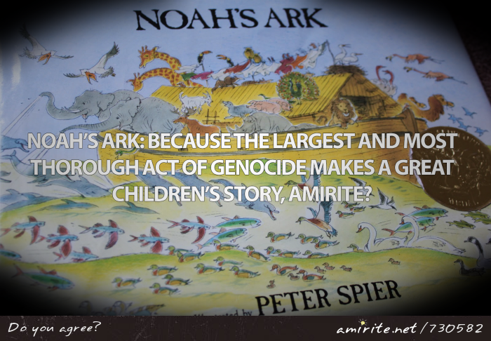 Noah's ark: because the largest and most thorough act of genocide makes a great children's story, <strong>amirite?</strong>