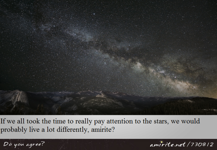 If we all took the time to really pay attention to the stars, we would probably live a lot differently, <strong>amirite?</strong>