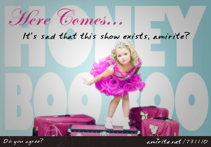 It's sad that the show &#34;Here Comes Honey Boo Boo&#34; exists, <strong>amirite?</strong>