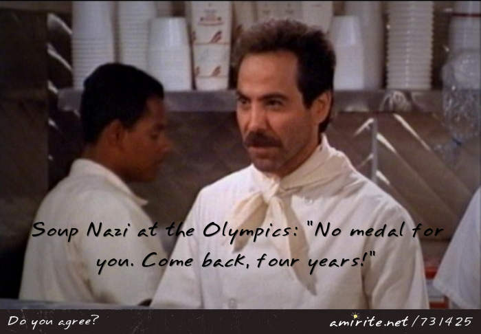 Soup Nazi at the Olympics: &#34;No medal for you. Come back, four years!&#34;, <strong>amirite?</strong>