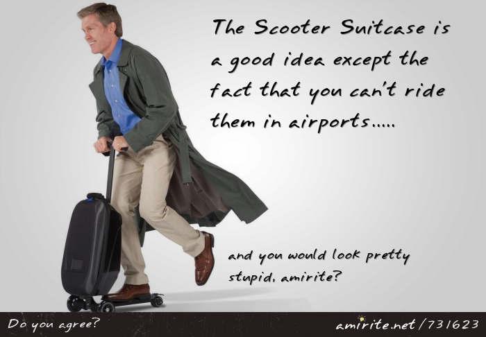 The Scooter Suitcase is a good idea except the fact that you can't ride them in airports...and you would look pretty stupid, <strong>amirite?</strong>